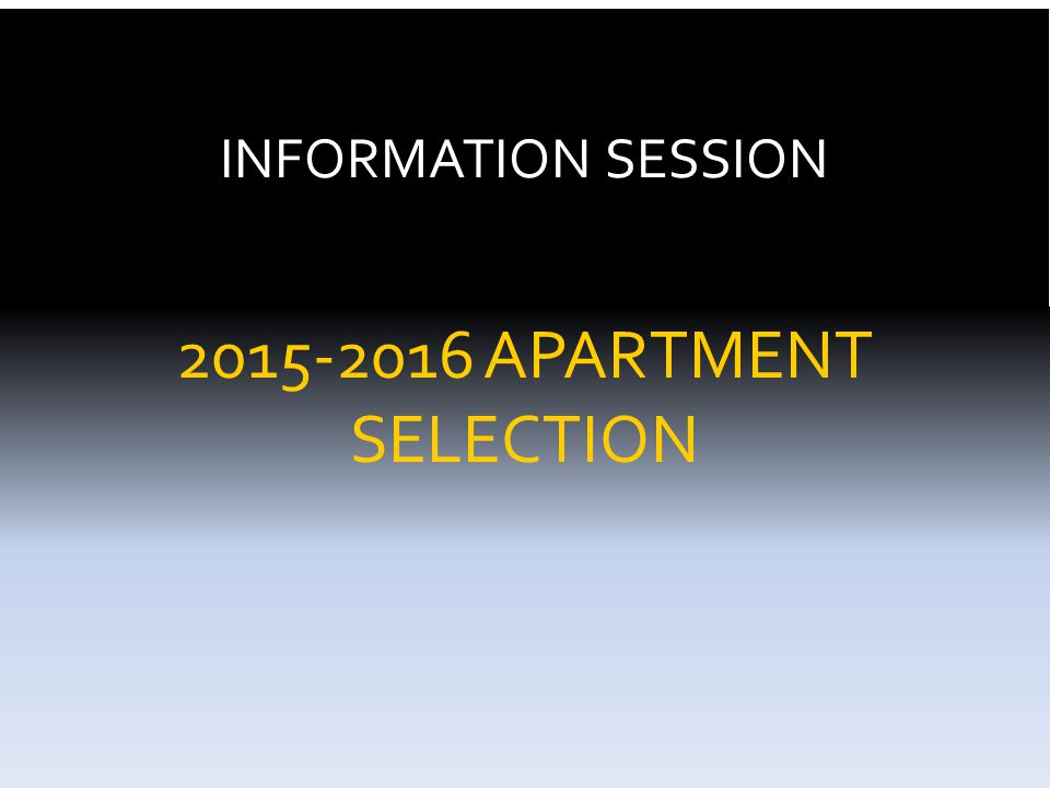 INFORMATION SESSION 2015-2016 APARTMENT SELECTION