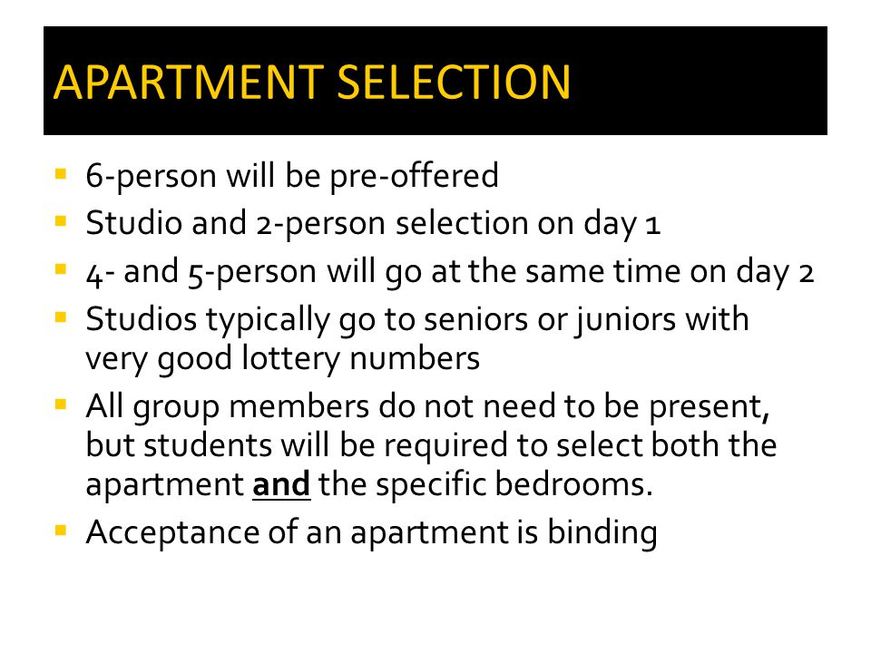 APARTMENT SELECTION  6-person will be pre-offered  Studio and 2-person selection on day 1  4- and 5-person will go at the same time on day 2  Studios typically go to seniors or juniors with very good lottery numbers  All group members do not need to be present, but students will be required to select both the apartment and the specific bedrooms.