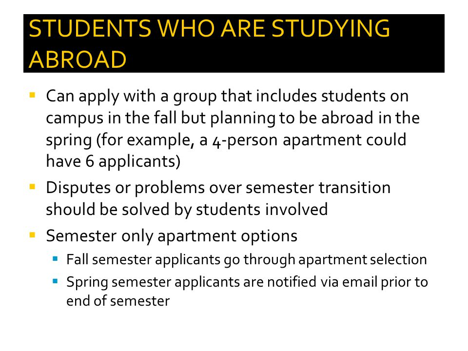 STUDENTS WHO ARE STUDYING ABROAD  Can apply with a group that includes students on campus in the fall but planning to be abroad in the spring (for example, a 4-person apartment could have 6 applicants)  Disputes or problems over semester transition should be solved by students involved  Semester only apartment options  Fall semester applicants go through apartment selection  Spring semester applicants are notified via email prior to end of semester