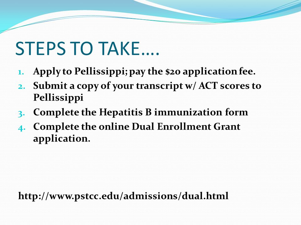 STEPS TO TAKE…. 1. Apply to Pellissippi; pay the $20 application fee. 2. Submit a copy of your transcript w/ ACT scores to Pellissippi 3. Complete the