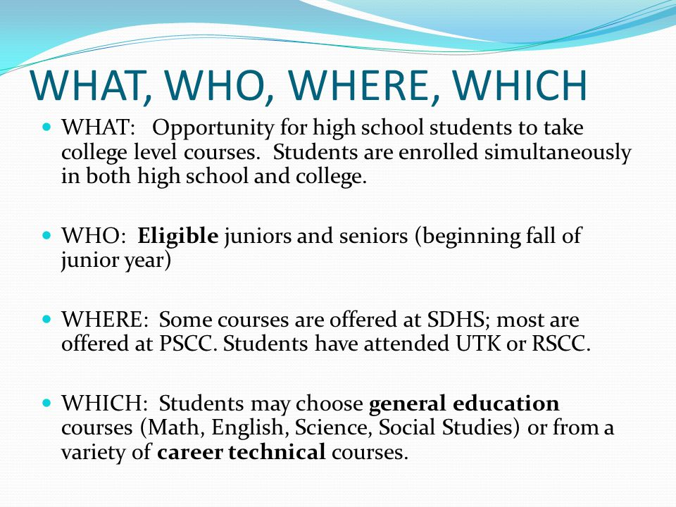 WHAT, WHO, WHERE, WHICH WHAT: Opportunity for high school students to take college level courses. Students are enrolled simultaneously in both high sc