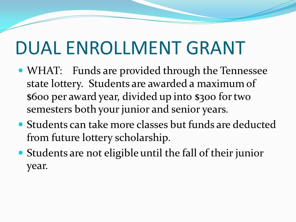 DUAL ENROLLMENT GRANT WHAT: Funds are provided through the Tennessee state lottery.