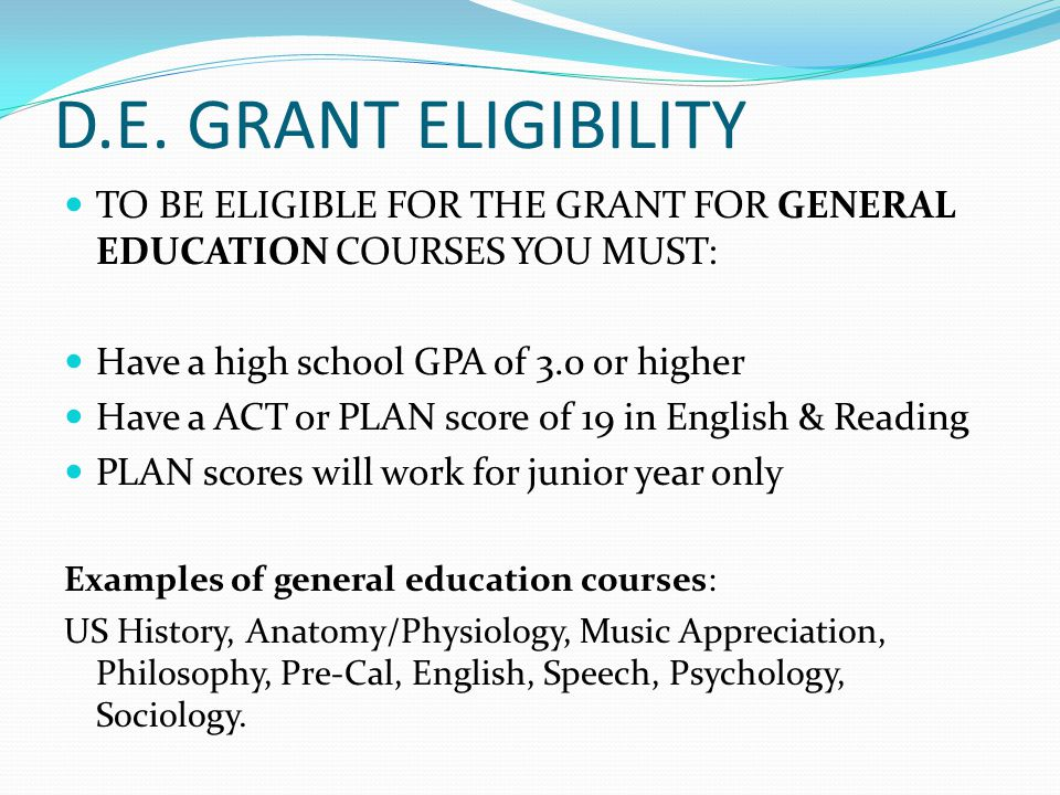 D.E. GRANT ELIGIBILITY TO BE ELIGIBLE FOR THE GRANT FOR GENERAL EDUCATION COURSES YOU MUST: Have a high school GPA of 3.0 or higher Have a ACT or PLAN