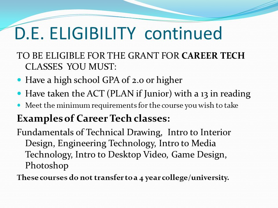 D.E. ELIGIBILITY continued TO BE ELIGIBLE FOR THE GRANT FOR CAREER TECH CLASSES YOU MUST: Have a high school GPA of 2.0 or higher Have taken the ACT (