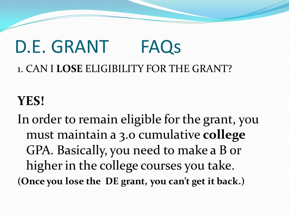 D.E. GRANT FAQs 1. CAN I LOSE ELIGIBILITY FOR THE GRANT? YES! In order to remain eligible for the grant, you must maintain a 3.0 cumulative college GP