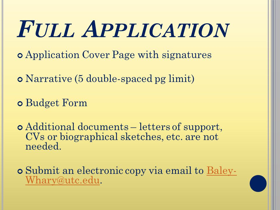 F ULL A PPLICATION Application Cover Page with signatures Narrative (5 double-spaced pg limit) Budget Form Additional documents – letters of support, CVs or biographical sketches, etc.