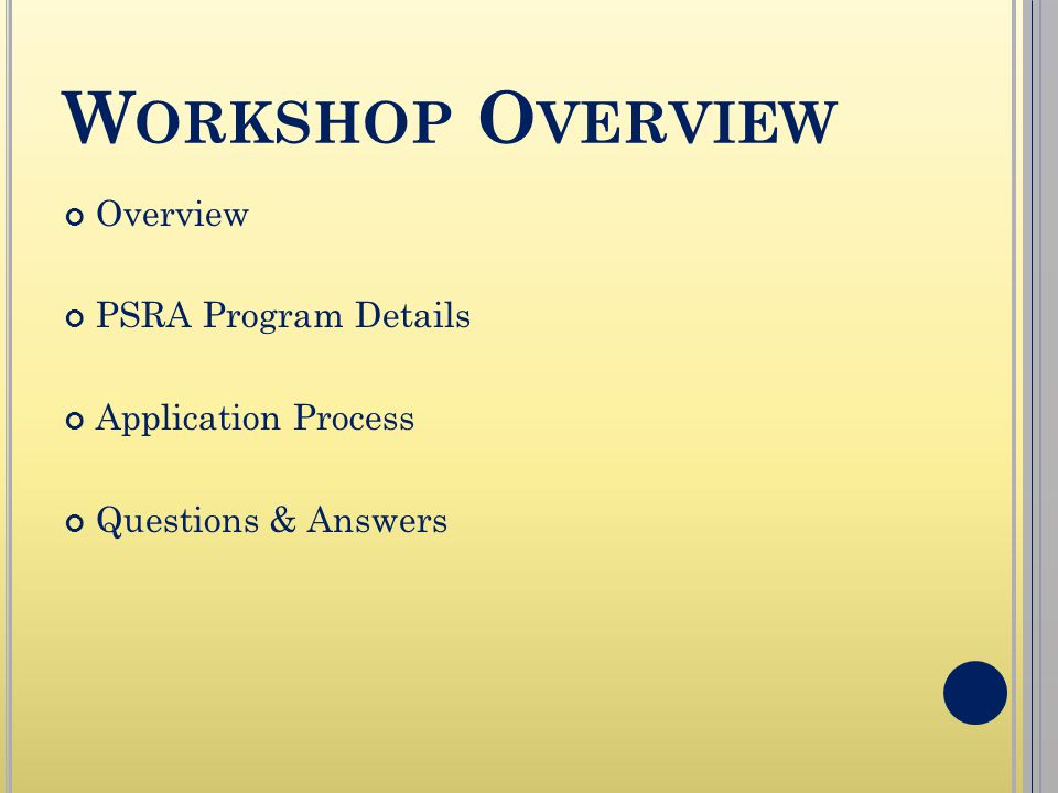 W ORKSHOP O VERVIEW Overview PSRA Program Details Application Process Questions & Answers