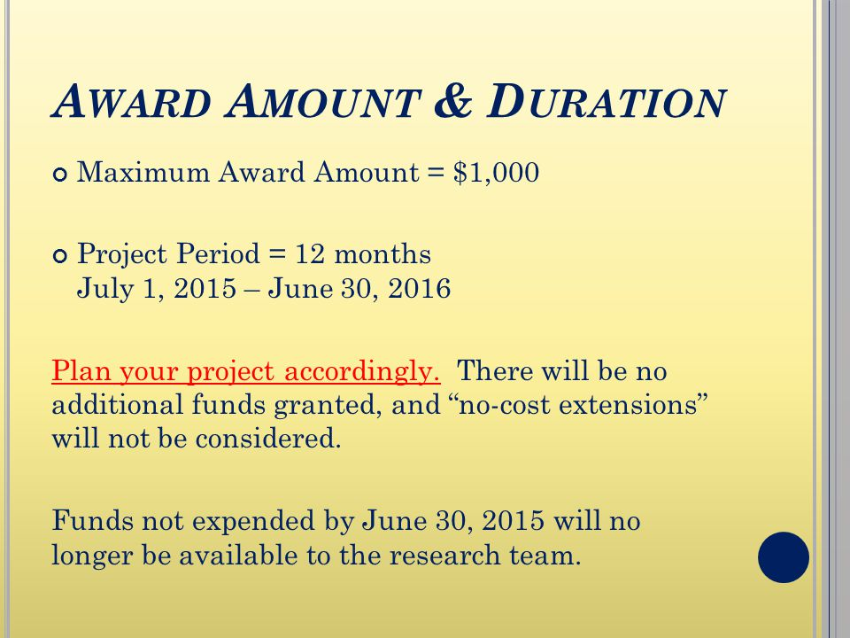 A WARD A MOUNT & D URATION Maximum Award Amount = $1,000 Project Period = 12 months July 1, 2015 – June 30, 2016 Plan your project accordingly.