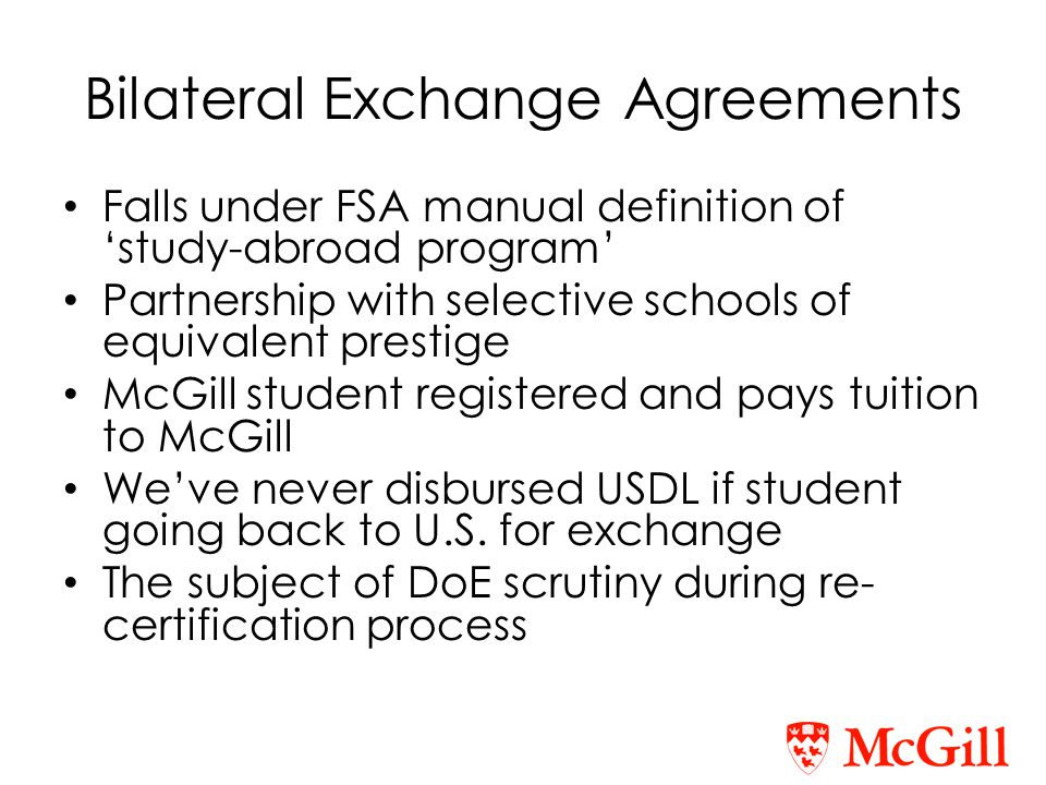 Bilateral Exchange Agreements Falls under FSA manual definition of 'study-abroad program' Partnership with selective schools of equivalent prestige McGill student registered and pays tuition to McGill We've never disbursed USDL if student going back to U.S.