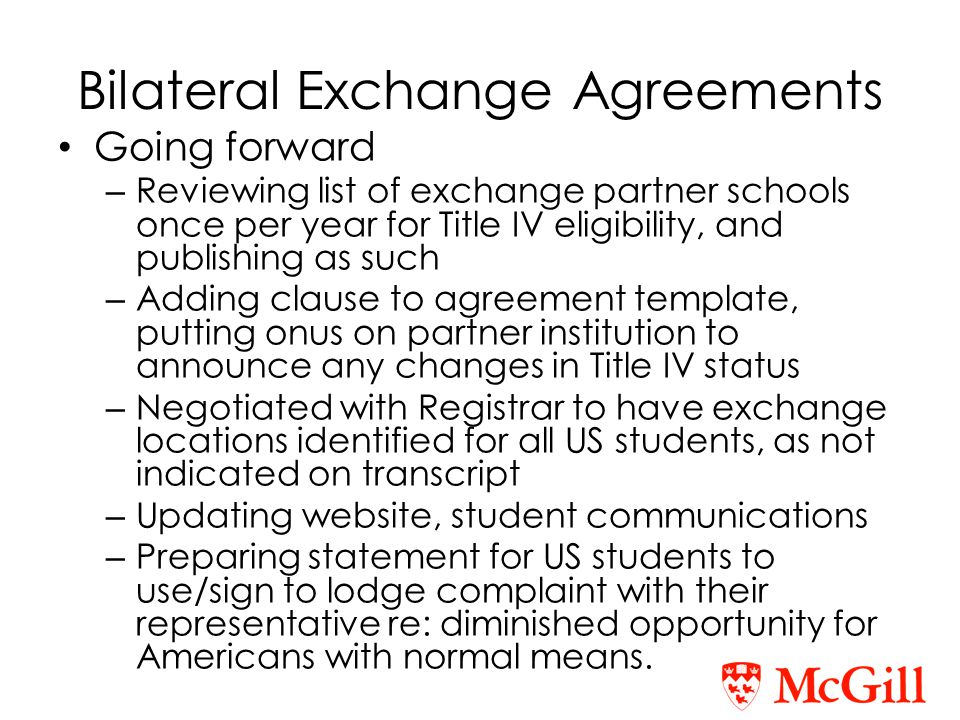 Going forward – Reviewing list of exchange partner schools once per year for Title IV eligibility, and publishing as such – Adding clause to agreement template, putting onus on partner institution to announce any changes in Title IV status – Negotiated with Registrar to have exchange locations identified for all US students, as not indicated on transcript – Updating website, student communications – Preparing statement for US students to use/sign to lodge complaint with their representative re: diminished opportunity for Americans with normal means.