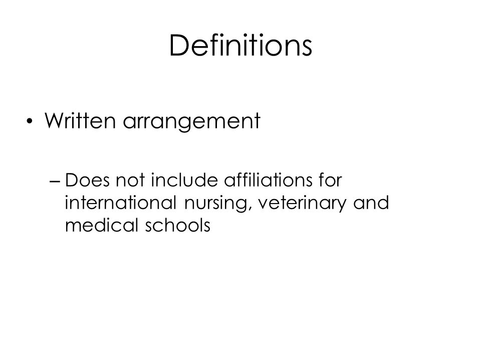 Definitions Written arrangement – Does not include affiliations for international nursing, veterinary and medical schools