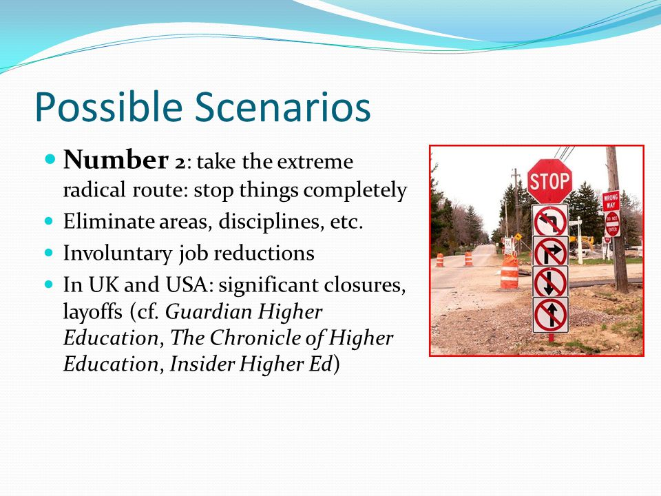 Possible Scenarios Number 2: take the extreme radical route: stop things completely Eliminate areas, disciplines, etc.