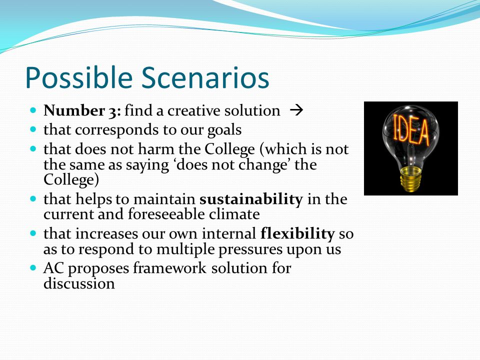 Possible Scenarios Number 3: find a creative solution  that corresponds to our goals that does not harm the College (which is not the same as saying 'does not change' the College) that helps to maintain sustainability in the current and foreseeable climate that increases our own internal flexibility so as to respond to multiple pressures upon us AC proposes framework solution for discussion