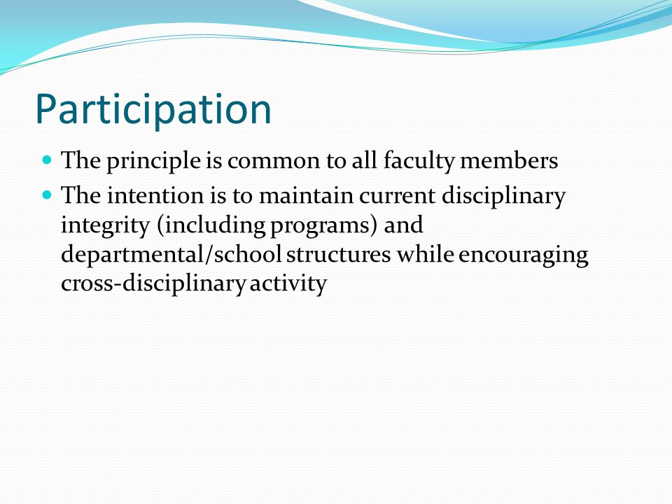 Participation The principle is common to all faculty members The intention is to maintain current disciplinary integrity (including programs) and departmental/school structures while encouraging cross-disciplinary activity