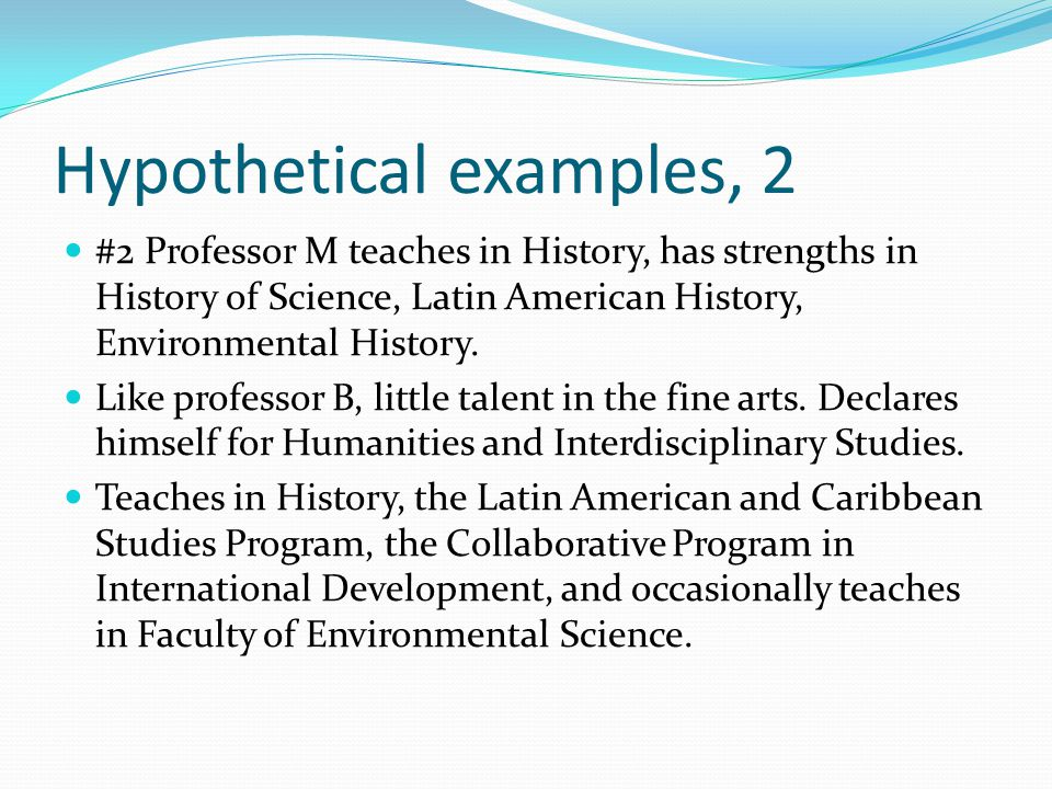 Hypothetical examples, 2 #2 Professor M teaches in History, has strengths in History of Science, Latin American History, Environmental History.
