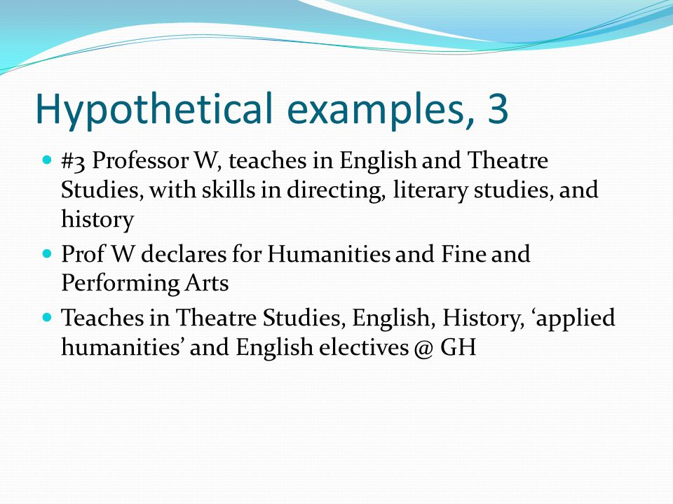 Hypothetical examples, 3 #3 Professor W, teaches in English and Theatre Studies, with skills in directing, literary studies, and history Prof W declar