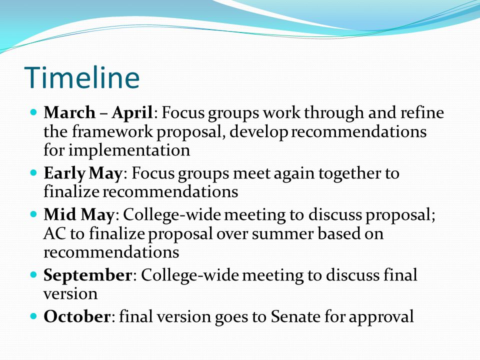 Timeline March – April: Focus groups work through and refine the framework proposal, develop recommendations for implementation Early May: Focus groups meet again together to finalize recommendations Mid May: College-wide meeting to discuss proposal; AC to finalize proposal over summer based on recommendations September: College-wide meeting to discuss final version October: final version goes to Senate for approval