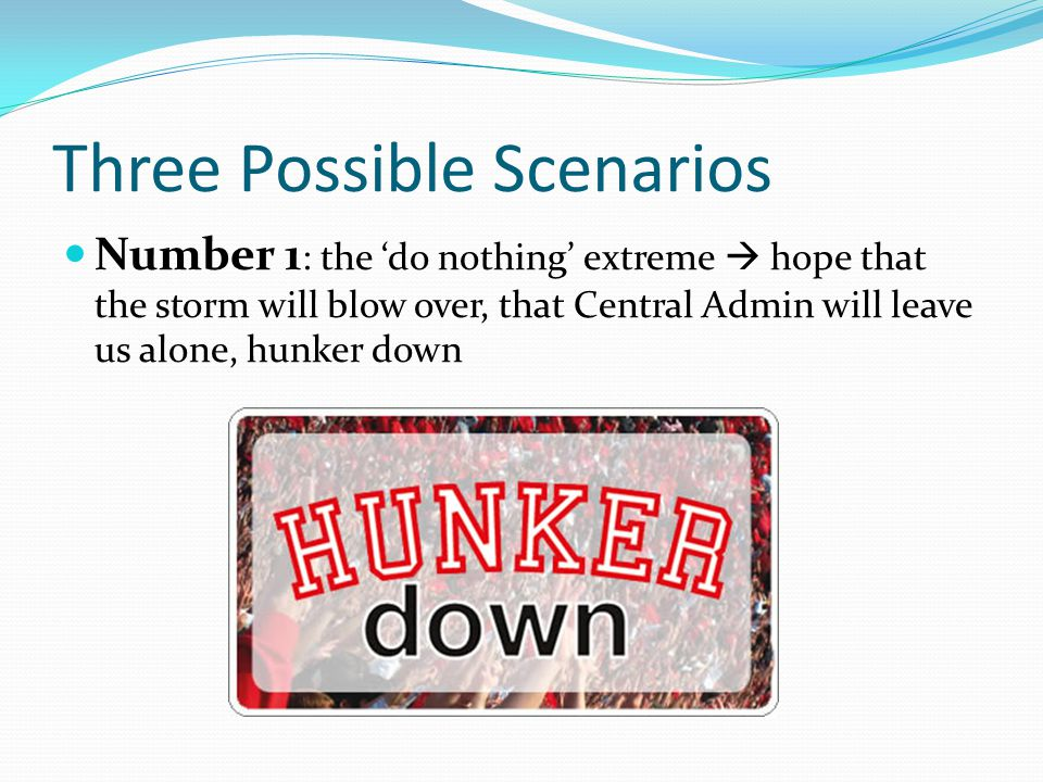 Three Possible Scenarios Number 1 : the 'do nothing' extreme  hope that the storm will blow over, that Central Admin will leave us alone, hunker down