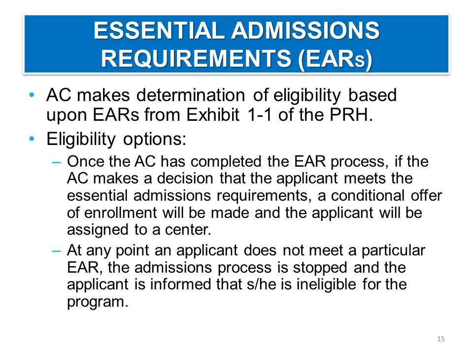 ESSENTIAL ADMISSIONS REQUIREMENTS (EAR S ) AC makes determination of eligibility based upon EARs from Exhibit 1-1 of the PRH.