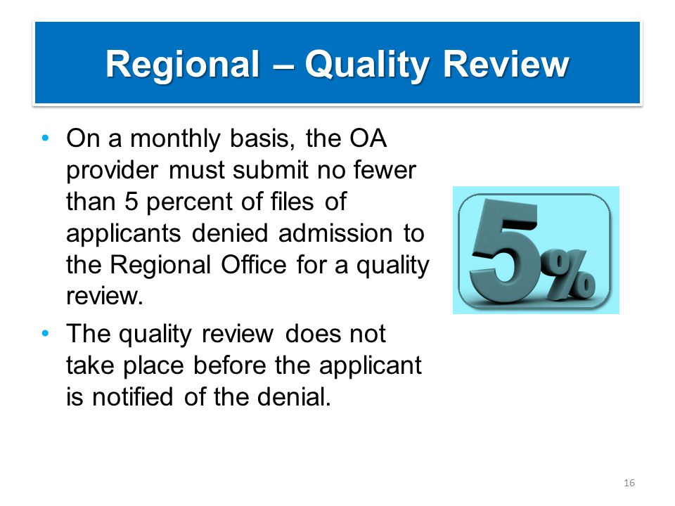 Regional – Quality Review On a monthly basis, the OA provider must submit no fewer than 5 percent of files of applicants denied admission to the Regio