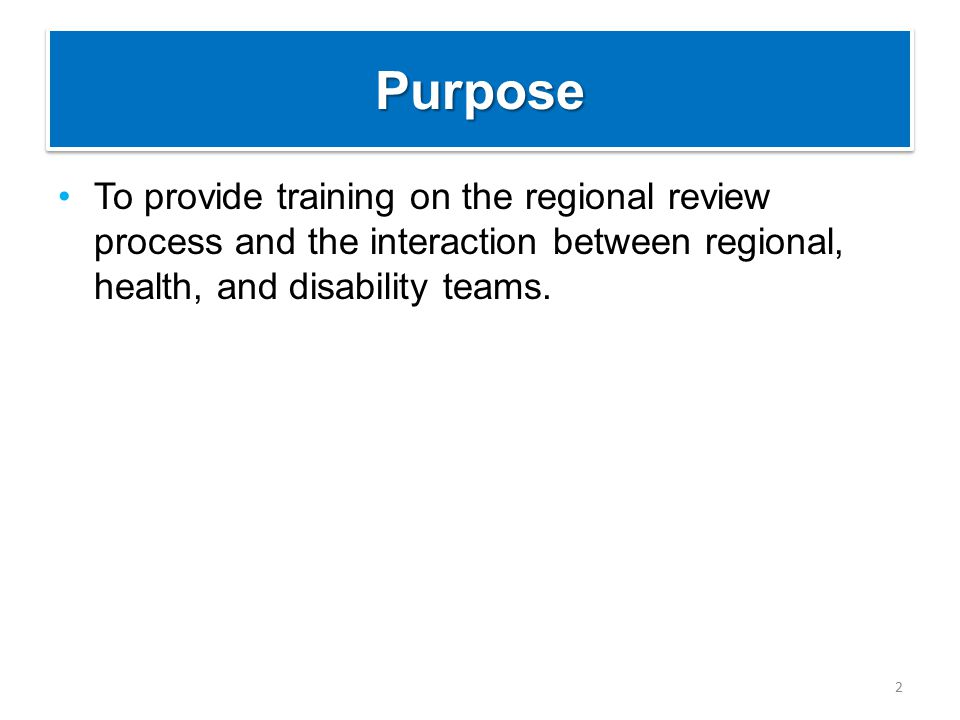 PurposePurpose To provide training on the regional review process and the interaction between regional, health, and disability teams.