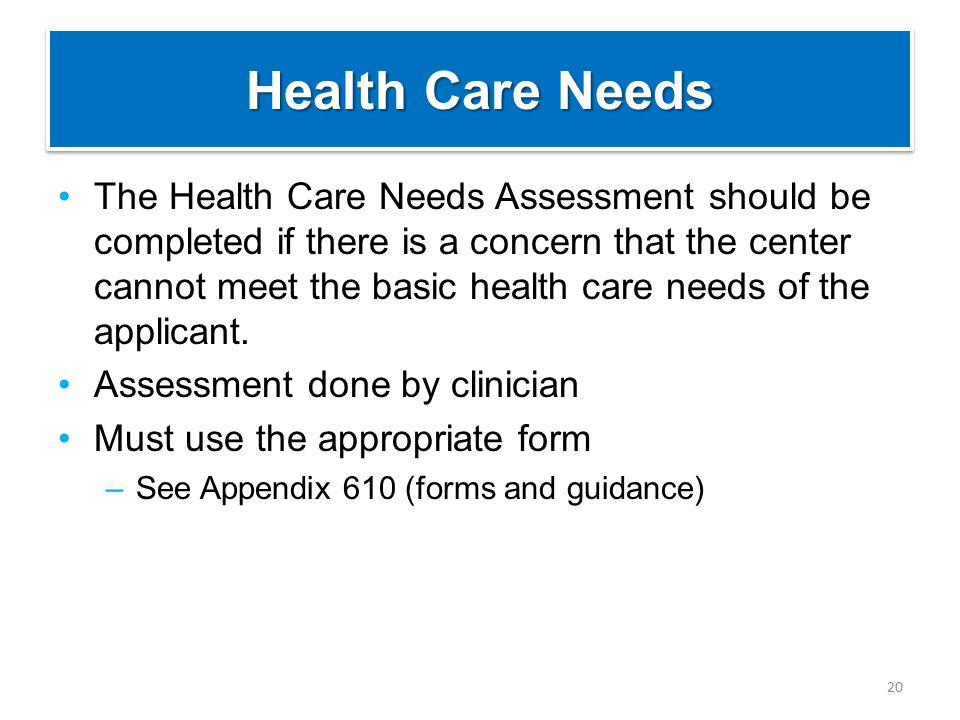 Health Care Needs The Health Care Needs Assessment should be completed if there is a concern that the center cannot meet the basic health care needs o