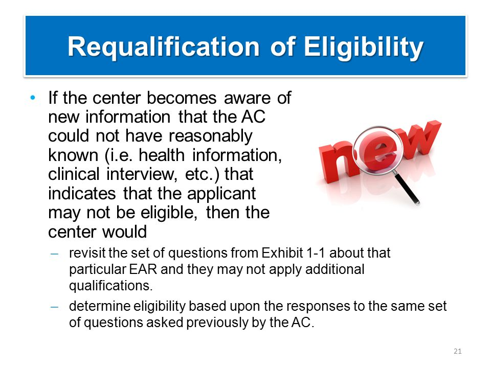 Requalification of Eligibility If the center becomes aware of new information that the AC could not have reasonably known (i.e. health information, cl