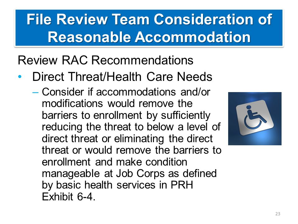 File Review Team Consideration of Reasonable Accommodation Review RAC Recommendations Direct Threat/Health Care Needs –Consider if accommodations and/or modifications would remove the barriers to enrollment by sufficiently reducing the threat to below a level of direct threat or eliminating the direct threat or would remove the barriers to enrollment and make condition manageable at Job Corps as defined by basic health services in PRH Exhibit 6-4.