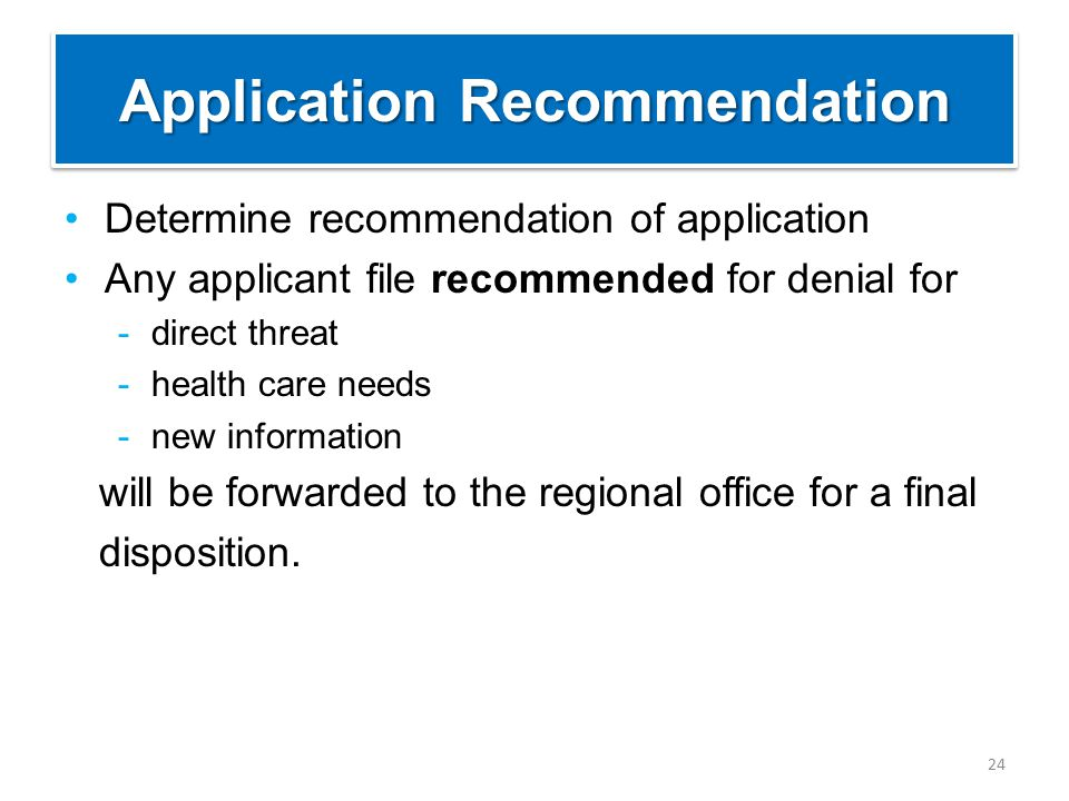 Application Recommendation Determine recommendation of application Any applicant file recommended for denial for -direct threat -health care needs -new information will be forwarded to the regional office for a final disposition.