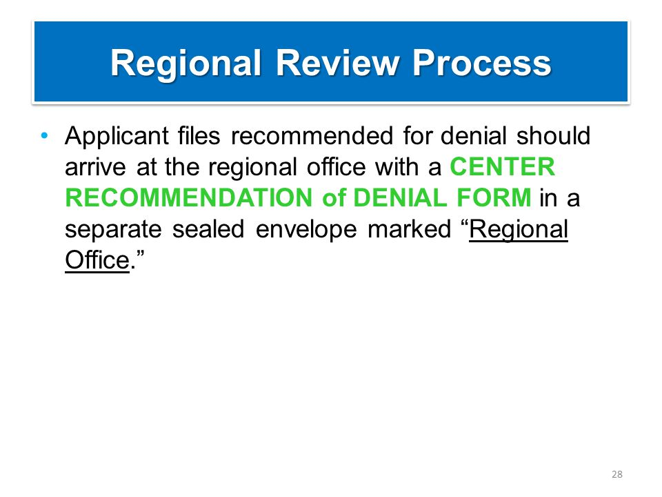 Regional Review Process Applicant files recommended for denial should arrive at the regional office with a CENTER RECOMMENDATION of DENIAL FORM in a s