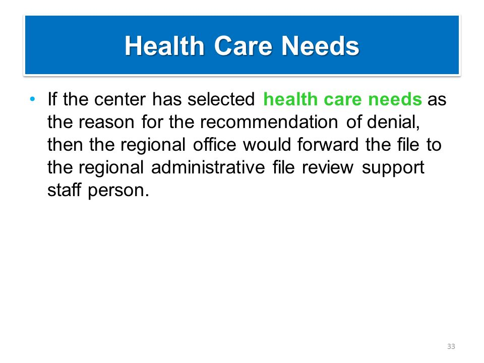 Health Care Needs If the center has selected health care needs as the reason for the recommendation of denial, then the regional office would forward the file to the regional administrative file review support staff person.