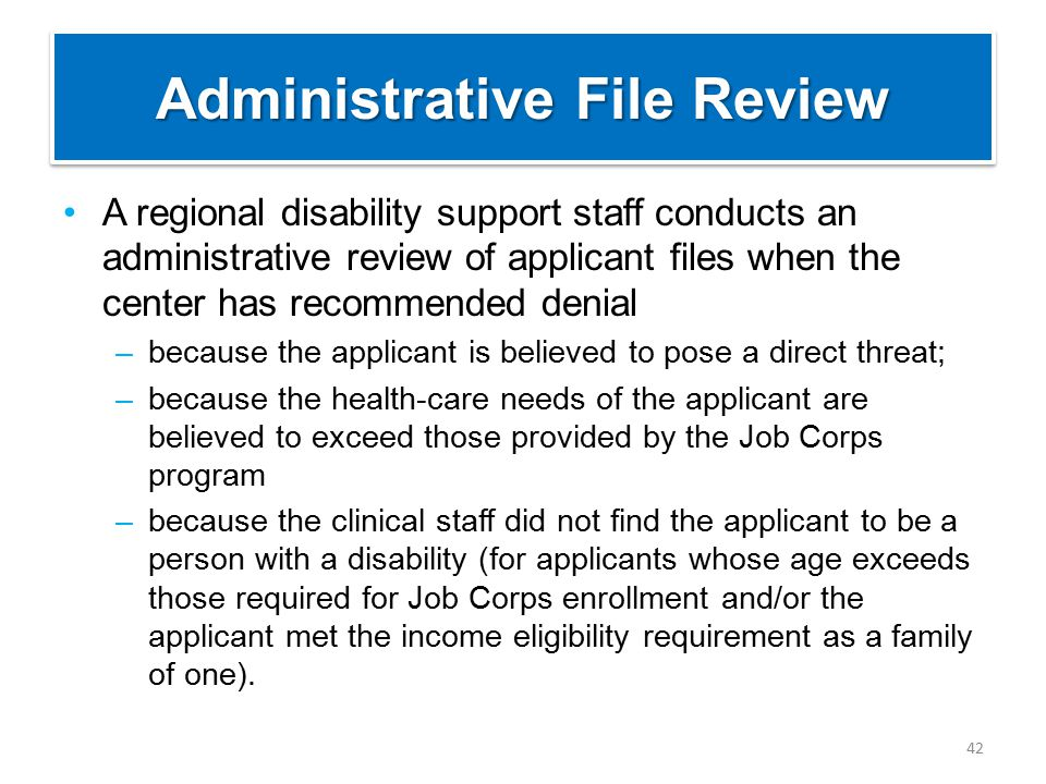 Administrative File Review A regional disability support staff conducts an administrative review of applicant files when the center has recommended denial –because the applicant is believed to pose a direct threat; –because the health-care needs of the applicant are believed to exceed those provided by the Job Corps program –because the clinical staff did not find the applicant to be a person with a disability (for applicants whose age exceeds those required for Job Corps enrollment and/or the applicant met the income eligibility requirement as a family of one).