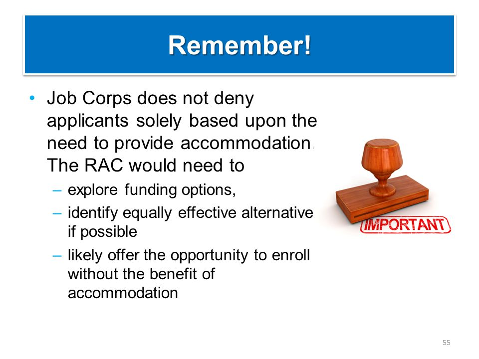 Remember!Remember! Job Corps does not deny applicants solely based upon the need to provide accommodation. The RAC would need to –explore funding opti
