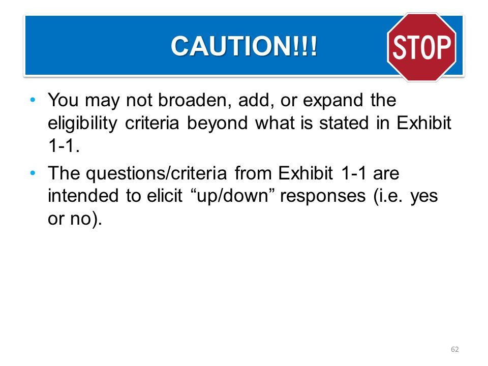CAUTION!!!CAUTION!!! You may not broaden, add, or expand the eligibility criteria beyond what is stated in Exhibit 1-1. The questions/criteria from Ex