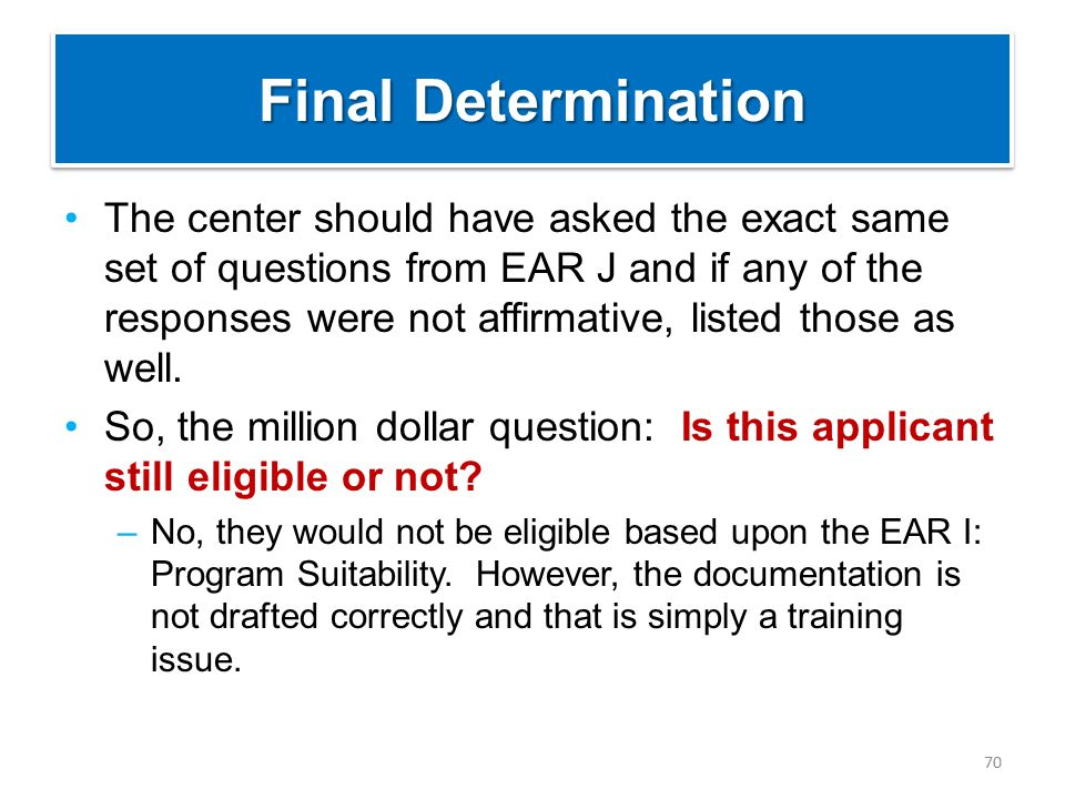 Final Determination The center should have asked the exact same set of questions from EAR J and if any of the responses were not affirmative, listed those as well.