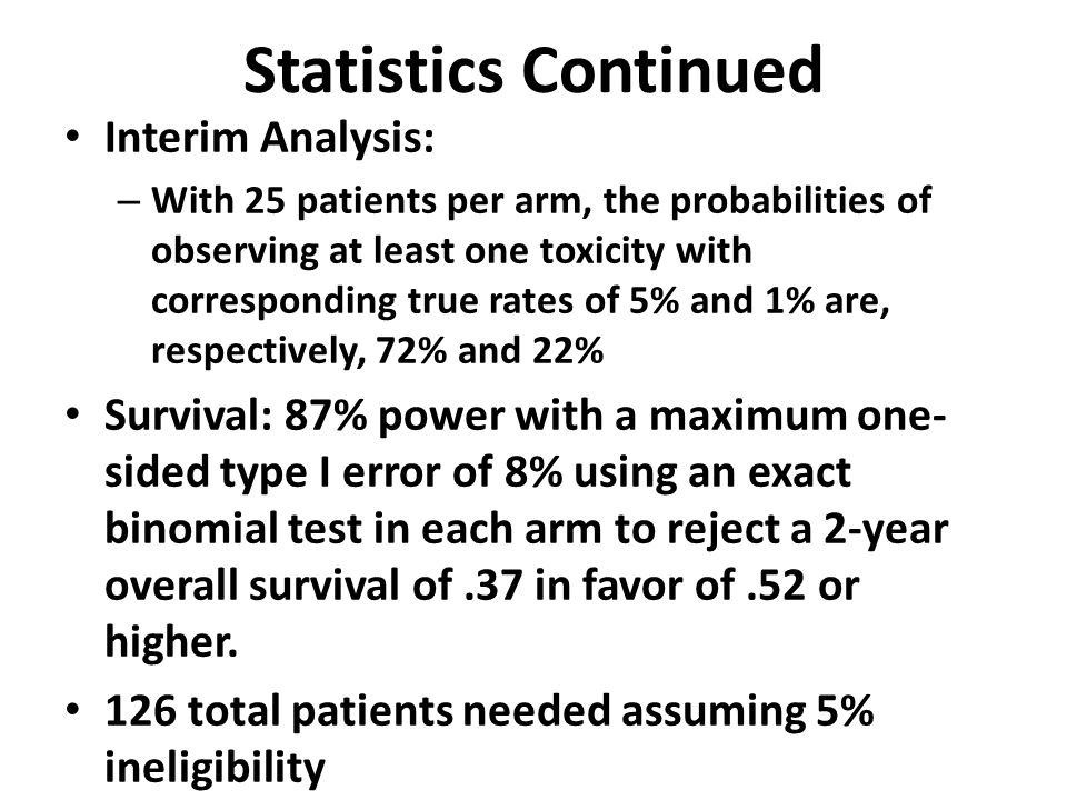 Statistics Continued Interim Analysis: – With 25 patients per arm, the probabilities of observing at least one toxicity with corresponding true rates of 5% and 1% are, respectively, 72% and 22% Survival: 87% power with a maximum one- sided type I error of 8% using an exact binomial test in each arm to reject a 2-year overall survival of.37 in favor of.52 or higher.