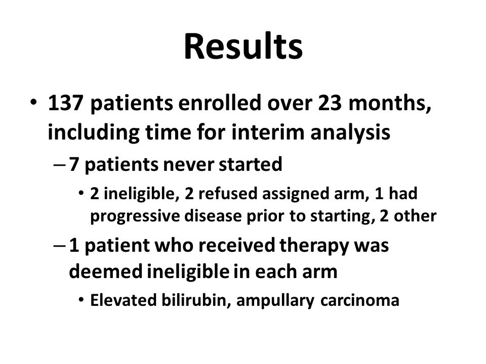 Results 137 patients enrolled over 23 months, including time for interim analysis – 7 patients never started 2 ineligible, 2 refused assigned arm, 1 h