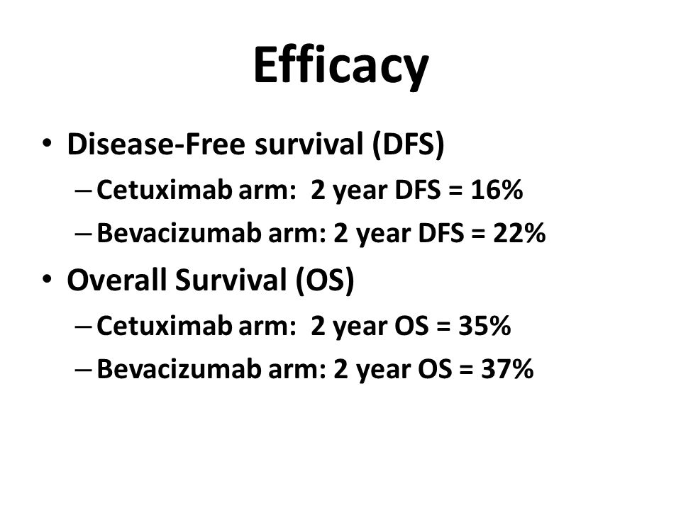 Efficacy Disease-Free survival (DFS) – Cetuximab arm: 2 year DFS = 16% – Bevacizumab arm: 2 year DFS = 22% Overall Survival (OS) – Cetuximab arm: 2 ye