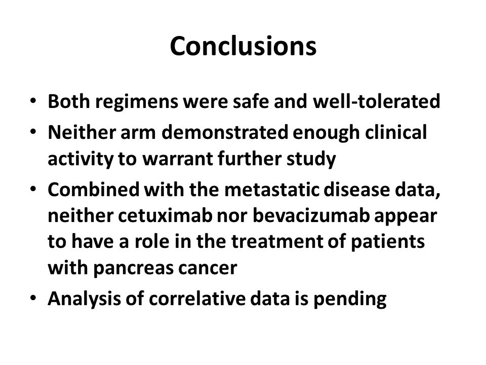 Conclusions Both regimens were safe and well-tolerated Neither arm demonstrated enough clinical activity to warrant further study Combined with the metastatic disease data, neither cetuximab nor bevacizumab appear to have a role in the treatment of patients with pancreas cancer Analysis of correlative data is pending