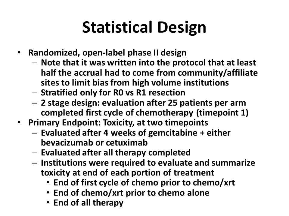 Statistical Design Randomized, open-label phase II design – Note that it was written into the protocol that at least half the accrual had to come from community/affiliate sites to limit bias from high volume institutions – Stratified only for R0 vs R1 resection – 2 stage design: evaluation after 25 patients per arm completed first cycle of chemotherapy (timepoint 1) Primary Endpoint: Toxicity, at two timepoints – Evaluated after 4 weeks of gemcitabine + either bevacizumab or cetuximab – Evaluated after all therapy completed – Institutions were required to evaluate and summarize toxicity at end of each portion of treatment End of first cycle of chemo prior to chemo/xrt End of chemo/xrt prior to chemo alone End of all therapy
