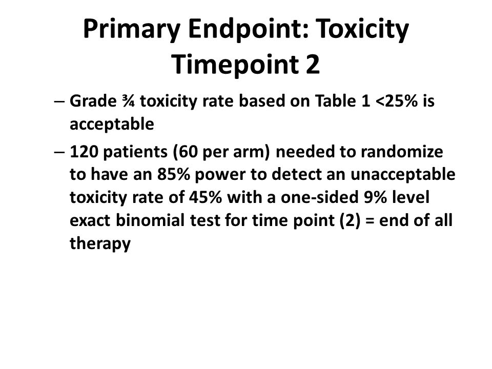 Primary Endpoint: Toxicity Timepoint 2 – Grade ¾ toxicity rate based on Table 1 <25% is acceptable – 120 patients (60 per arm) needed to randomize to