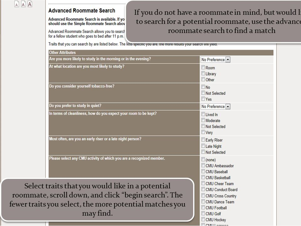 If you do not have a roommate in mind, but would like to search for a potential roommate, use the advanced roommate search to find a match Select trai
