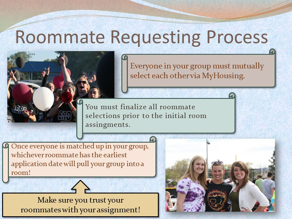 Everyone in your group must mutually select each other via MyHousing. Roommate Requesting Process You must finalize all roommate selections prior to t