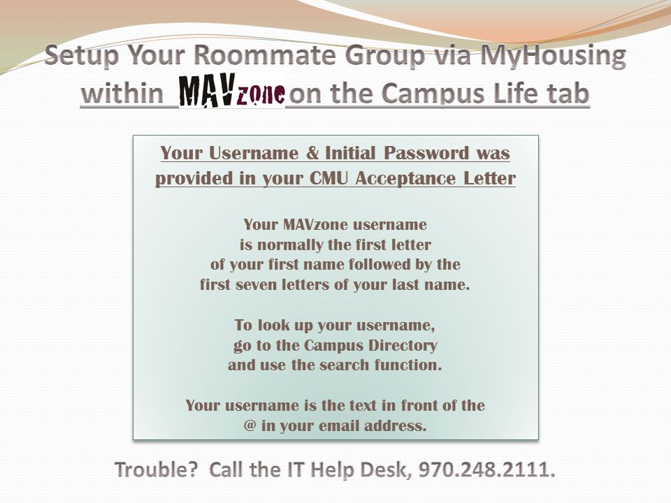 Your Username & Initial Password was provided in your CMU Acceptance Letter Your MAVzone username is normally the first letter of your first name followed by the first seven letters of your last name.