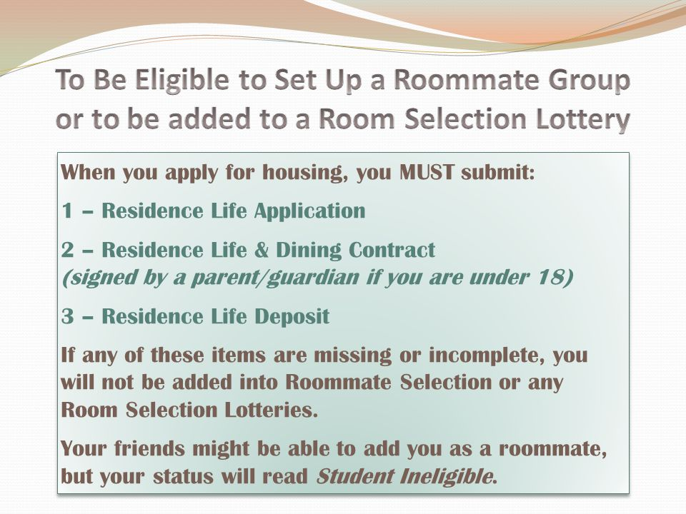 When you apply for housing, you MUST submit: 1 – Residence Life Application 2 – Residence Life & Dining Contract (signed by a parent/guardian if you are under 18) 3 – Residence Life Deposit If any of these items are missing or incomplete, you will not be added into Roommate Selection or any Room Selection Lotteries.