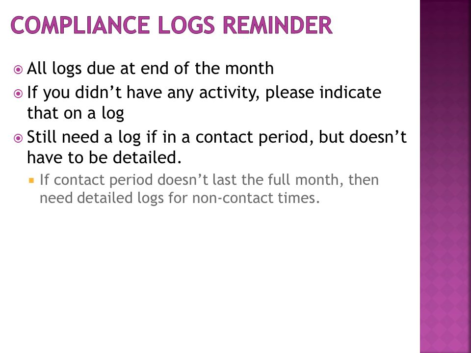  All logs due at end of the month  If you didn't have any activity, please indicate that on a log  Still need a log if in a contact period, but doesn't have to be detailed.