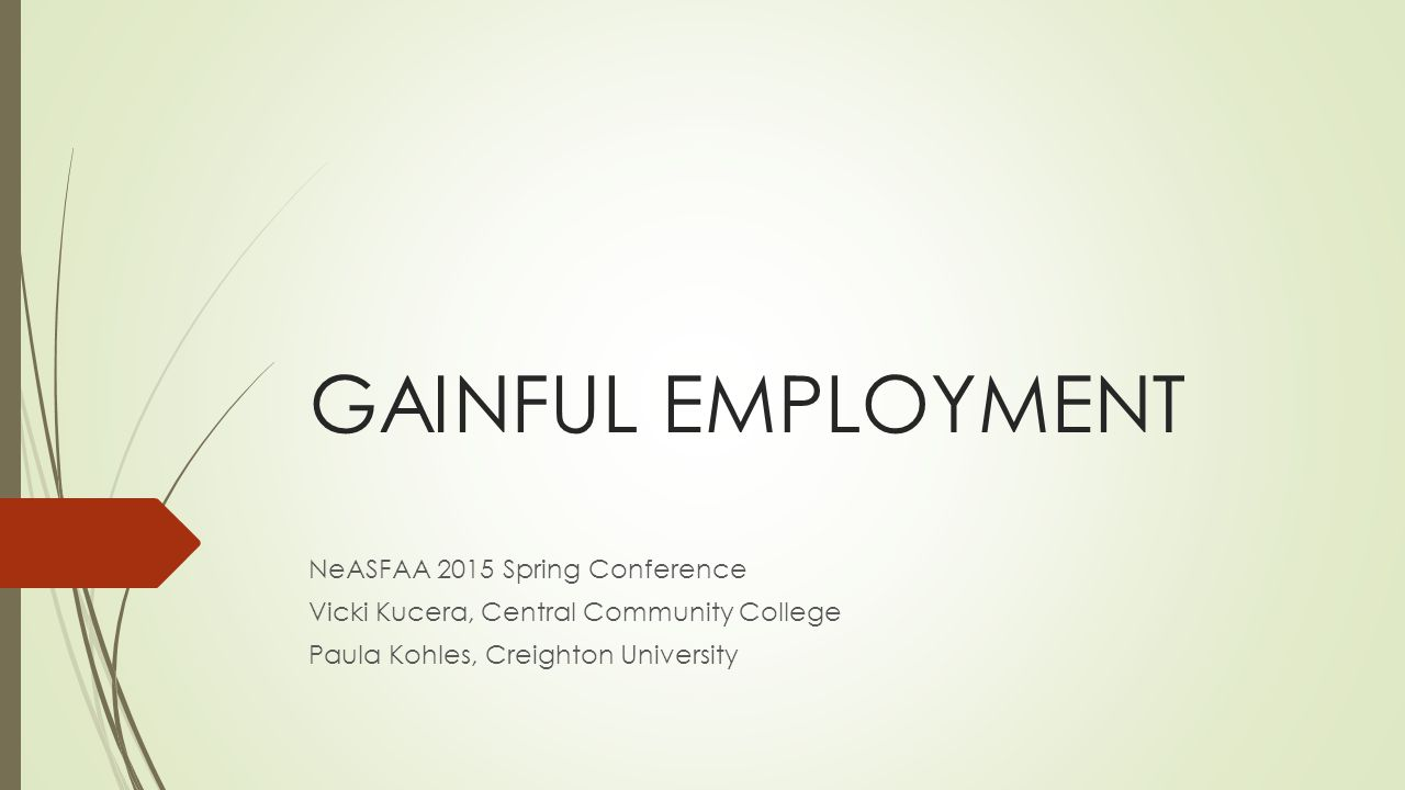 GAINFUL EMPLOYMENT NeASFAA 2015 Spring Conference Vicki Kucera, Central Community College Paula Kohles, Creighton University