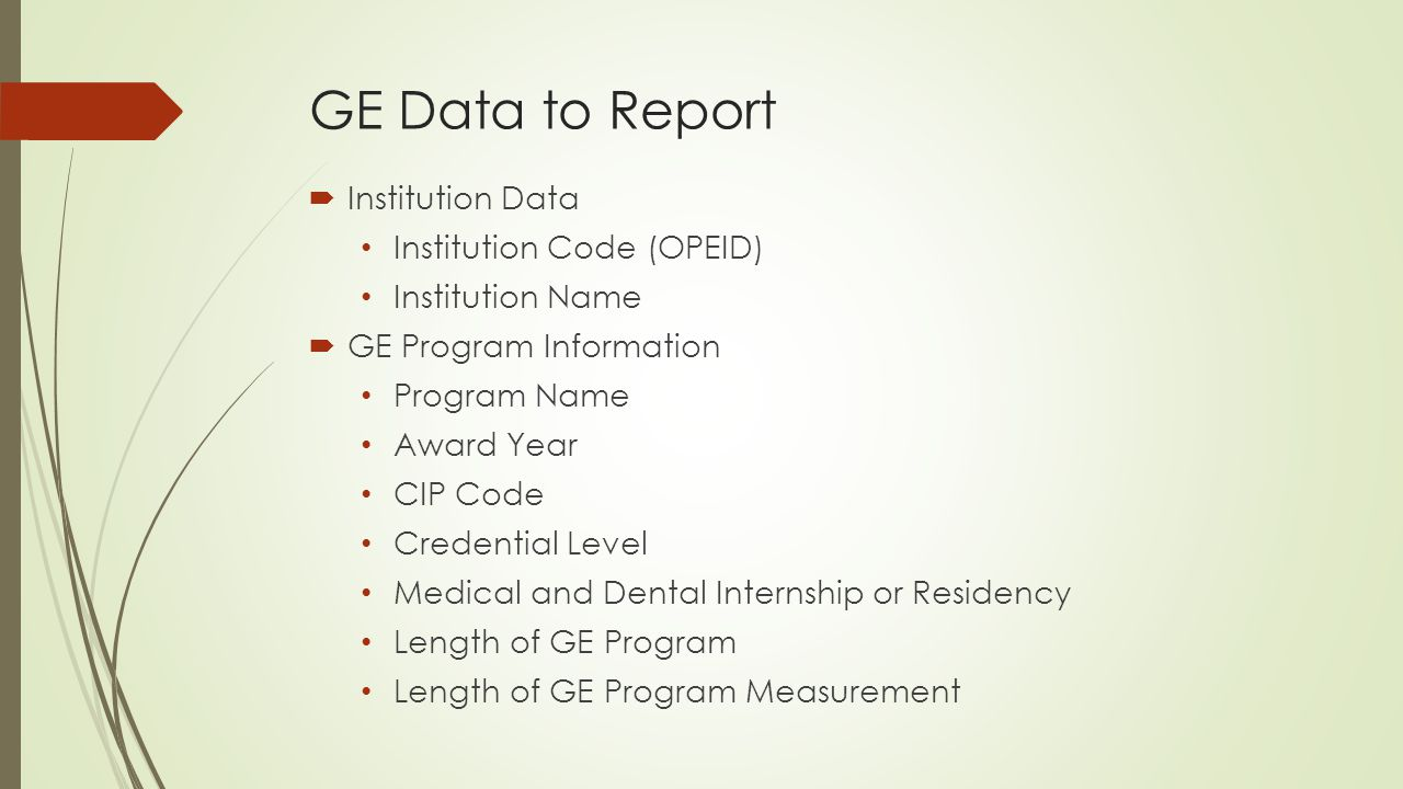 GE Data to Report  Institution Data Institution Code (OPEID) Institution Name  GE Program Information Program Name Award Year CIP Code Credential Level Medical and Dental Internship or Residency Length of GE Program Length of GE Program Measurement