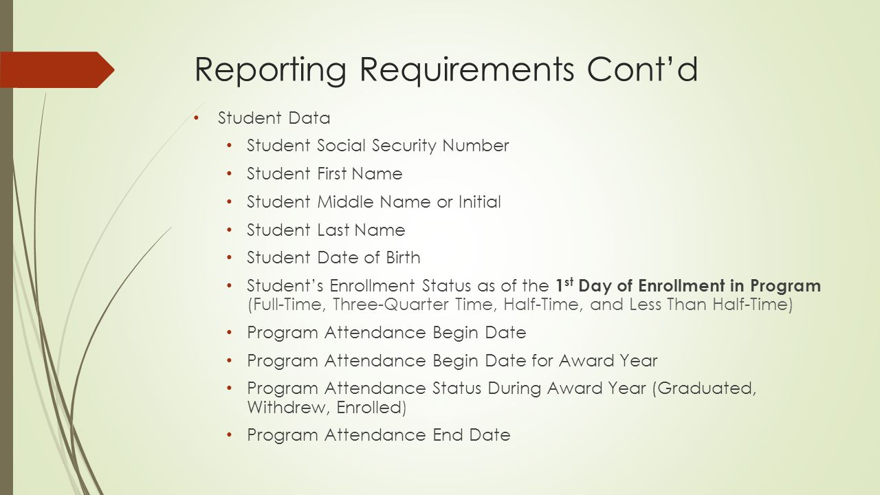 Reporting Requirements Cont'd Student Data Student Social Security Number Student First Name Student Middle Name or Initial Student Last Name Student Date of Birth Student's Enrollment Status as of the 1 st Day of Enrollment in Program (Full-Time, Three-Quarter Time, Half-Time, and Less Than Half-Time) Program Attendance Begin Date Program Attendance Begin Date for Award Year Program Attendance Status During Award Year (Graduated, Withdrew, Enrolled) Program Attendance End Date