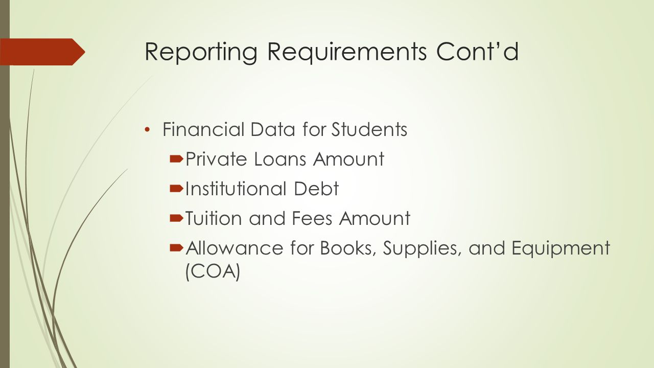 Reporting Requirements Cont'd Financial Data for Students  Private Loans Amount  Institutional Debt  Tuition and Fees Amount  Allowance for Books, Supplies, and Equipment (COA)